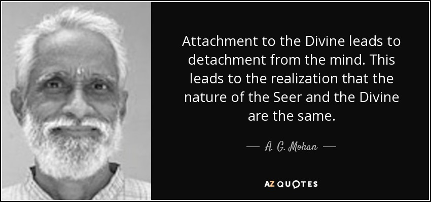 Attachment to the Divine leads to detachment from the mind. This leads to the realization that the nature of the Seer and the Divine are the same. - A. G. Mohan