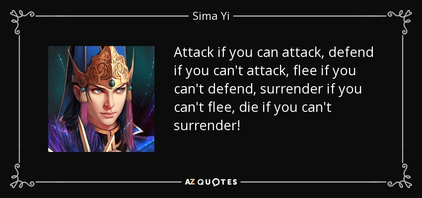 Attack if you can attack, defend if you can't attack, flee if you can't defend, surrender if you can't flee, die if you can't surrender! - Sima Yi