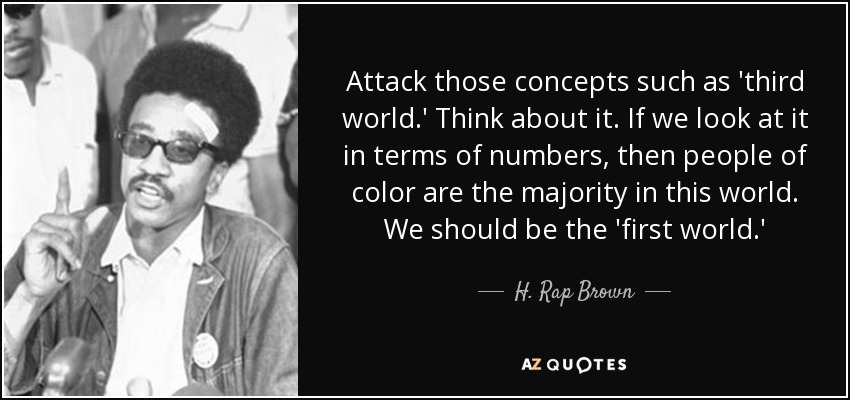 Attack those concepts such as 'third world.' Think about it. If we look at it in terms of numbers, then people of color are the majority in this world. We should be the 'first world.' - H. Rap Brown