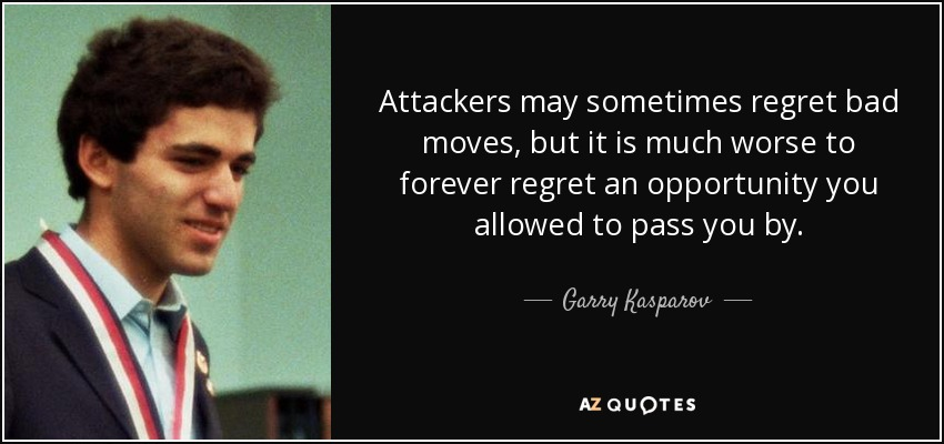 Attackers may sometimes regret bad moves, but it is much worse to forever regret an opportunity you allowed to pass you by. - Garry Kasparov