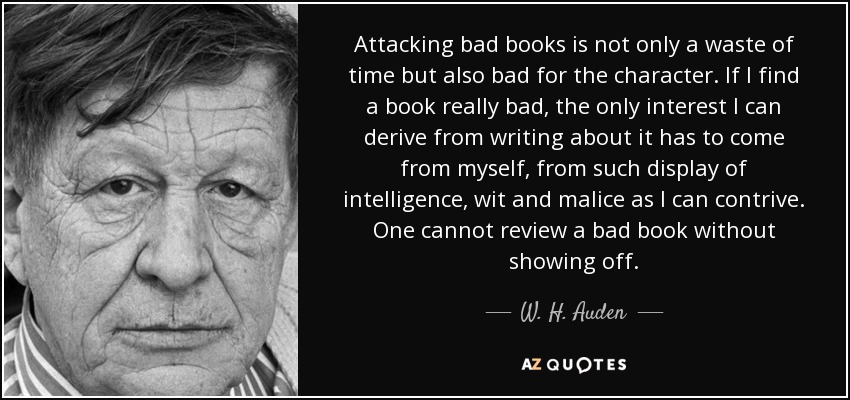 Attacking bad books is not only a waste of time but also bad for the character. If I find a book really bad, the only interest I can derive from writing about it has to come from myself, from such display of intelligence, wit and malice as I can contrive. One cannot review a bad book without showing off. - W. H. Auden