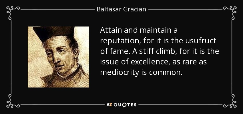 Attain and maintain a reputation, for it is the usufruct of fame. A stiff climb, for it is the issue of excellence, as rare as mediocrity is common. - Baltasar Gracian