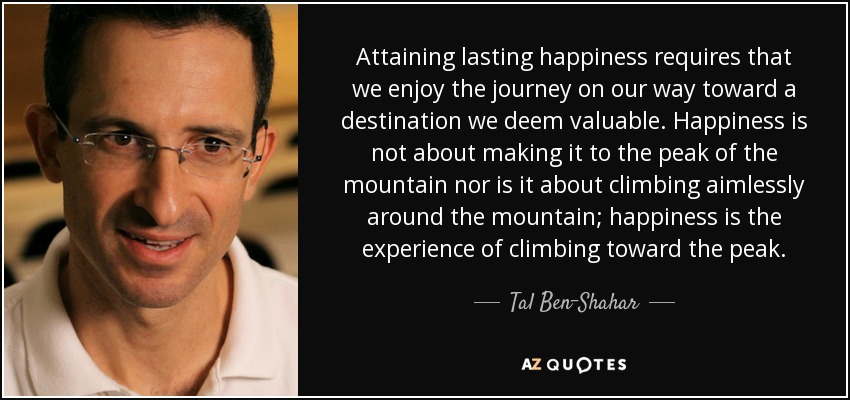 Attaining lasting happiness requires that we enjoy the journey on our way toward a destination we deem valuable. Happiness is not about making it to the peak of the mountain nor is it about climbing aimlessly around the mountain; happiness is the experience of climbing toward the peak. - Tal Ben-Shahar