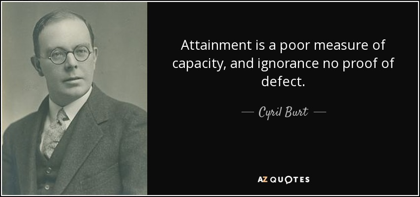 Attainment is a poor measure of capacity, and ignorance no proof of defect. - Cyril Burt