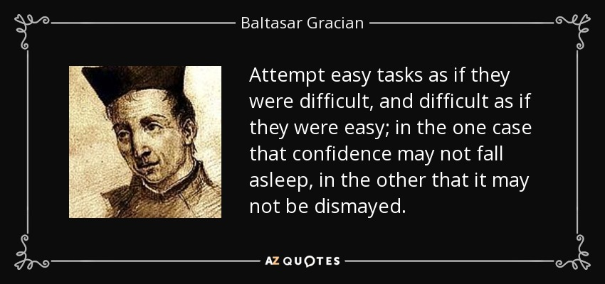 Attempt easy tasks as if they were difficult, and difficult as if they were easy; in the one case that confidence may not fall asleep, in the other that it may not be dismayed. - Baltasar Gracian