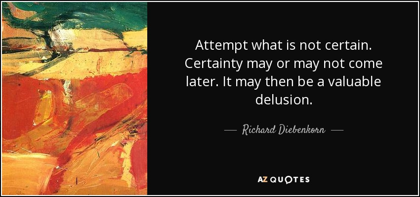 Attempt what is not certain. Certainty may or may not come later. It may then be a valuable delusion. - Richard Diebenkorn