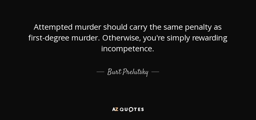 Attempted murder should carry the same penalty as first-degree murder. Otherwise, you're simply rewarding incompetence. - Burt Prelutsky