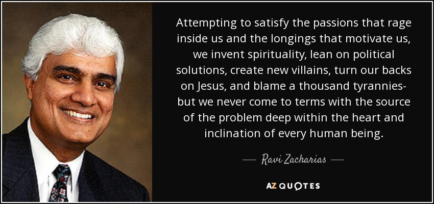 Attempting to satisfy the passions that rage inside us and the longings that motivate us, we invent spirituality, lean on political solutions, create new villains, turn our backs on Jesus, and blame a thousand tyrannies- but we never come to terms with the source of the problem deep within the heart and inclination of every human being. - Ravi Zacharias