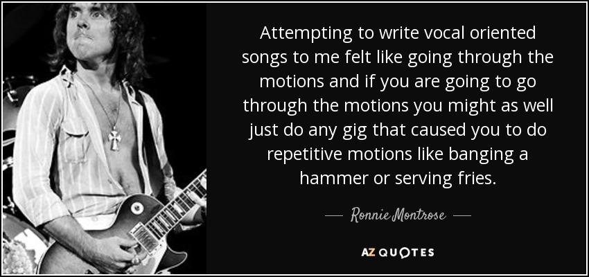 Attempting to write vocal oriented songs to me felt like going through the motions and if you are going to go through the motions you might as well just do any gig that caused you to do repetitive motions like banging a hammer or serving fries. - Ronnie Montrose