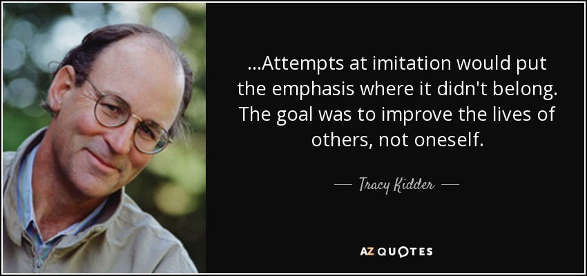 ...Attempts at imitation would put the emphasis where it didn't belong. The goal was to improve the lives of others, not oneself. - Tracy Kidder
