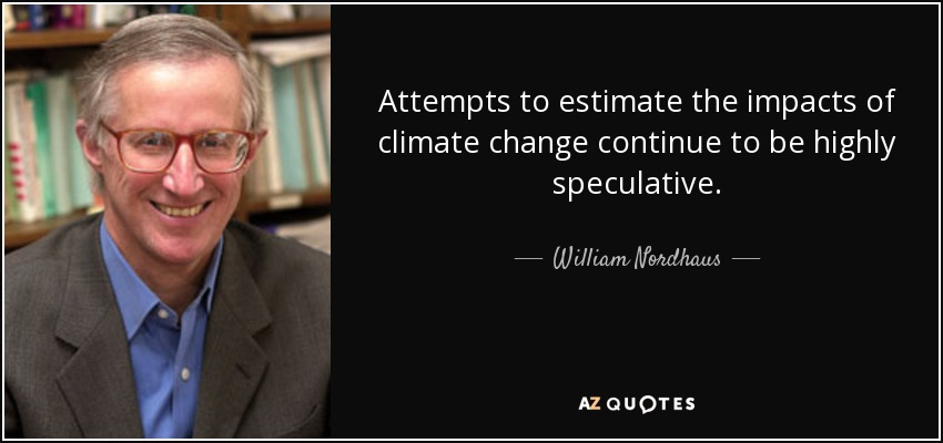 Attempts to estimate the impacts of climate change continue to be highly speculative. - William Nordhaus