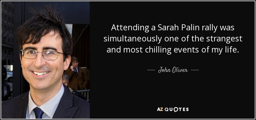 Attending a Sarah Palin rally was simultaneously one of the strangest and most chilling events of my life. - John Oliver