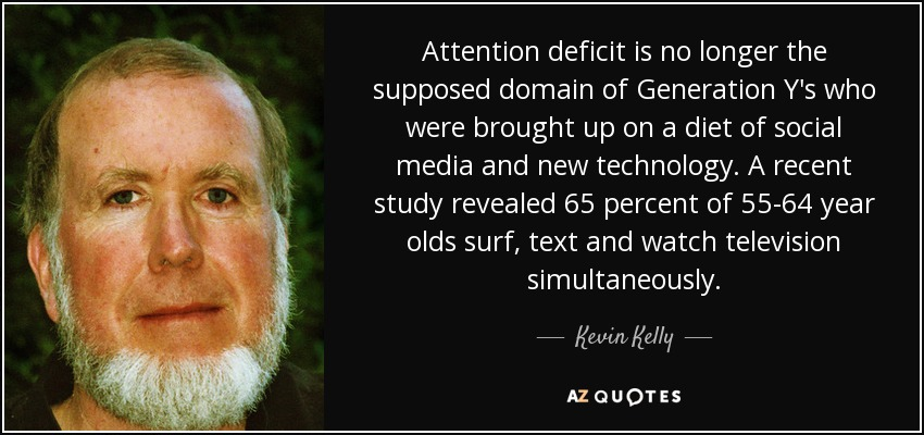 Attention deficit is no longer the supposed domain of Generation Y's who were brought up on a diet of social media and new technology. A recent study revealed 65 percent of 55-64 year olds surf, text and watch television simultaneously. - Kevin Kelly
