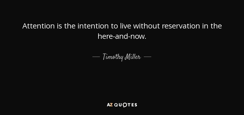 Attention is the intention to live without reservation in the here-and-now. - Timothy Miller