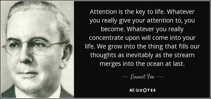 Attention is the key to life. Whatever you really give your attention to, you become. Whatever you really concentrate upon will come into your life. We grow into the thing that fills our thoughts as inevitably as the stream merges into the ocean at last. - Emmet Fox