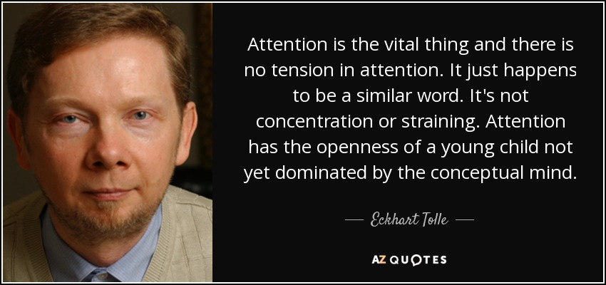 Attention is the vital thing and there is no tension in attention. It just happens to be a similar word. It's not concentration or straining. Attention has the openness of a young child not yet dominated by the conceptual mind. - Eckhart Tolle
