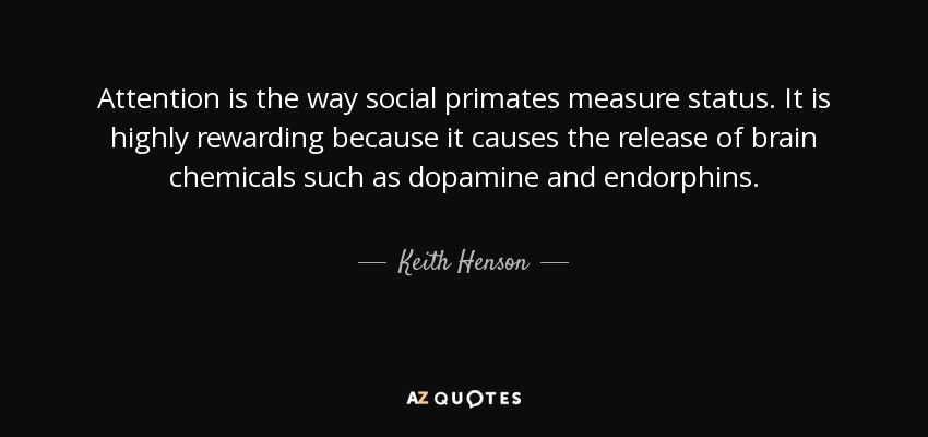Attention is the way social primates measure status. It is highly rewarding because it causes the release of brain chemicals such as dopamine and endorphins. - Keith Henson