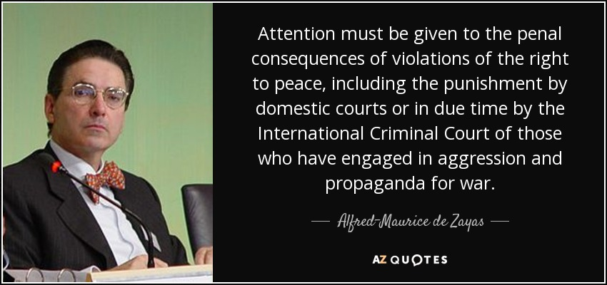 Attention must be given to the penal consequences of violations of the right to peace, including the punishment by domestic courts or in due time by the International Criminal Court of those who have engaged in aggression and propaganda for war. - Alfred-Maurice de Zayas