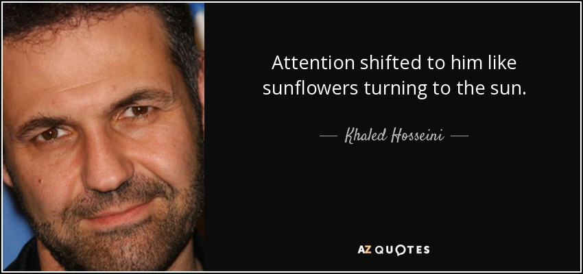Attention shifted to him like sunflowers turning to the sun. - Khaled Hosseini