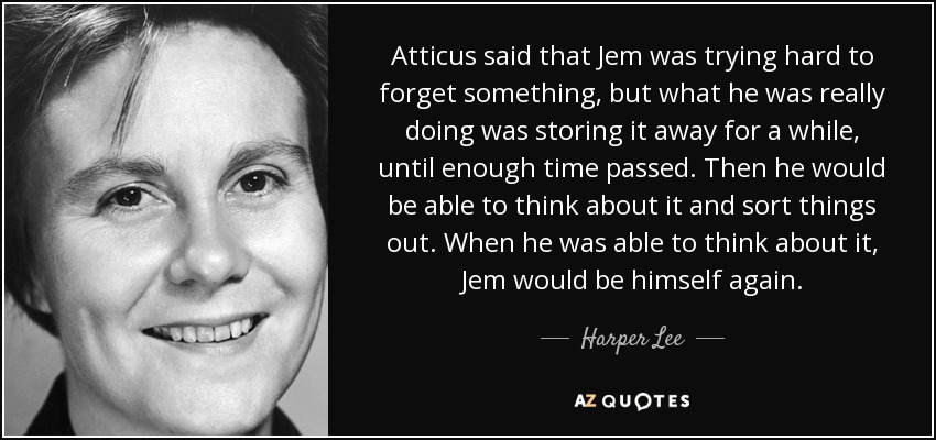 Atticus said that Jem was trying hard to forget something, but what he was really doing was storing it away for a while, until enough time passed. Then he would be able to think about it and sort things out. When he was able to think about it, Jem would be himself again. - Harper Lee