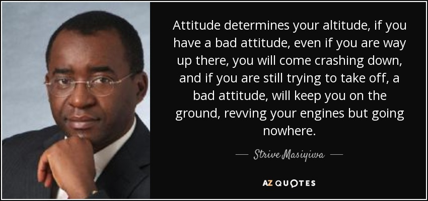 Attitude determines your altitude, if you have a bad attitude, even if you are way up there, you will come crashing down, and if you are still trying to take off, a bad attitude, will keep you on the ground, revving your engines but going nowhere. - Strive Masiyiwa