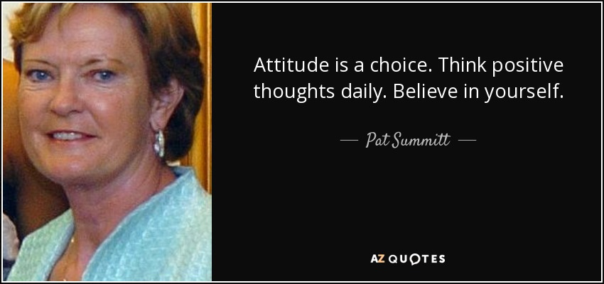 Attitude is a choice. Think positive thoughts daily. Believe in yourself. - Pat Summitt