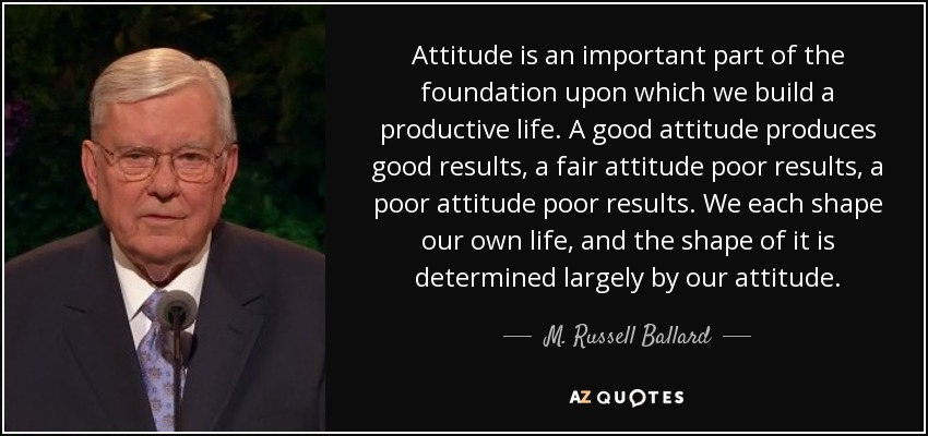 Attitude is an important part of the foundation upon which we build a productive life. A good attitude produces good results, a fair attitude poor results, a poor attitude poor results. We each shape our own life, and the shape of it is determined largely by our attitude. - M. Russell Ballard