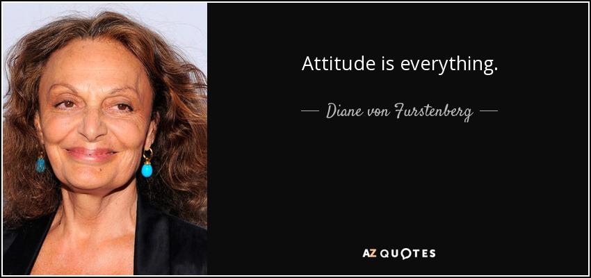 Attitude is everything. - Diane von Furstenberg