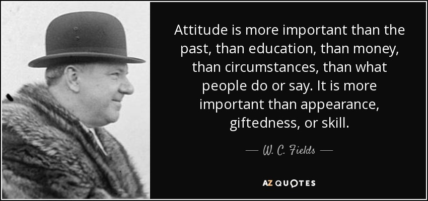 Attitude is more important than the past, than education, than money, than circumstances, than what people do or say. It is more important than appearance, giftedness, or skill. - W. C. Fields