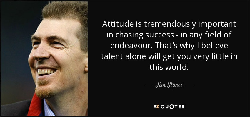 Attitude is tremendously important in chasing success - in any field of endeavour. That's why I believe talent alone will get you very little in this world. - Jim Stynes