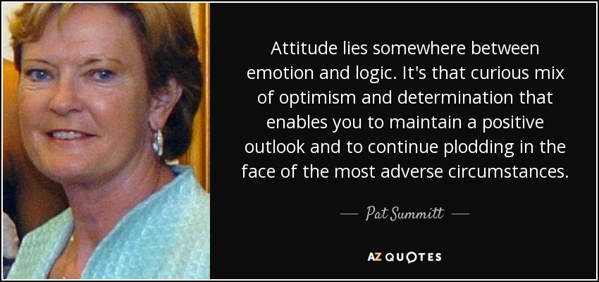 Attitude lies somewhere between emotion and logic. It's that curious mix of optimism and determination that enables you to maintain a positive outlook and to continue plodding in the face of the most adverse circumstances. - Pat Summitt
