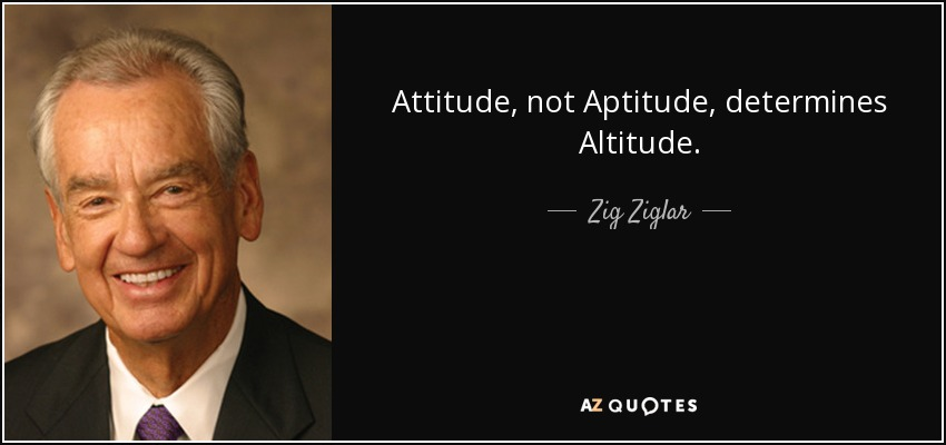 Attitude, not Aptitude, determines Altitude. - Zig Ziglar
