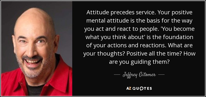 Attitude precedes service. Your positive mental attitude is the basis for the way you act and react to people. 'You become what you think about' is the foundation of your actions and reactions. What are your thoughts? Positive all the time? How are you guiding them? - Jeffrey Gitomer