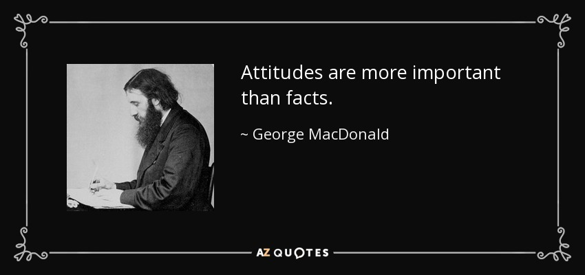 Attitudes are more important than facts. - George MacDonald