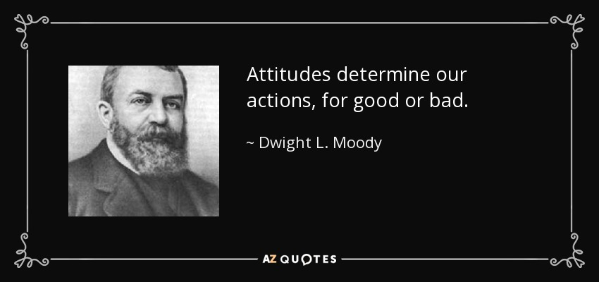 Attitudes determine our actions, for good or bad. - Dwight L. Moody