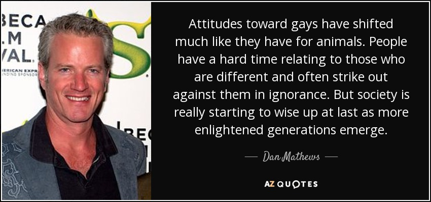 Attitudes toward gays have shifted much like they have for animals. People have a hard time relating to those who are different and often strike out against them in ignorance. But society is really starting to wise up at last as more enlightened generations emerge. - Dan Mathews
