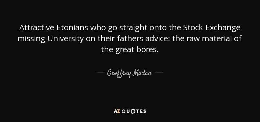 Attractive Etonians who go straight onto the Stock Exchange missing University on their fathers advice: the raw material of the great bores. - Geoffrey Madan