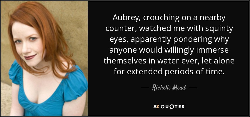 Aubrey, crouching on a nearby counter, watched me with squinty eyes, apparently pondering why anyone would willingly immerse themselves in water ever, let alone for extended periods of time. - Richelle Mead