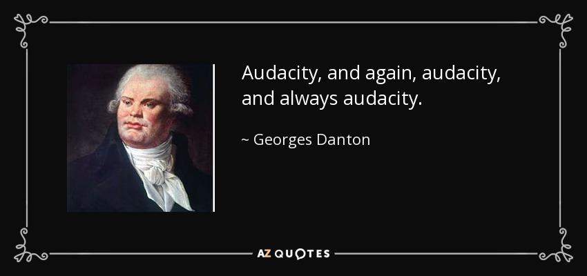 Audacity, and again, audacity, and always audacity. - Georges Danton