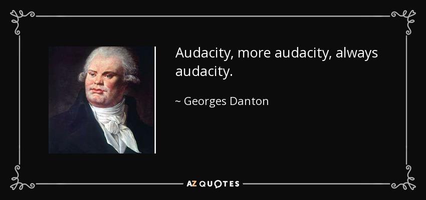 Audacity, more audacity, always audacity. - Georges Danton