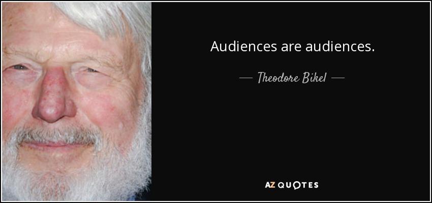 Audiences are audiences. - Theodore Bikel