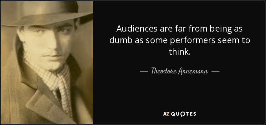 Audiences are far from being as dumb as some performers seem to think. - Theodore Annemann
