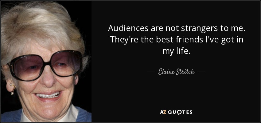 Audiences are not strangers to me. They're the best friends I've got in my life. - Elaine Stritch