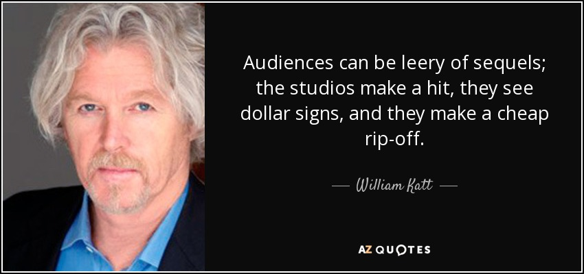 Audiences can be leery of sequels; the studios make a hit, they see dollar signs, and they make a cheap rip-off. - William Katt