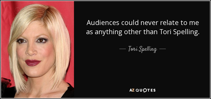 Audiences could never relate to me as anything other than Tori Spelling. - Tori Spelling