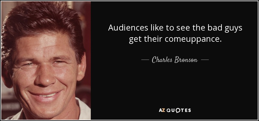 Audiences like to see the bad guys get their comeuppance. - Charles Bronson