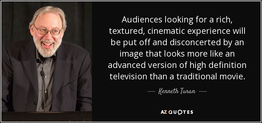 Audiences looking for a rich, textured, cinematic experience will be put off and disconcerted by an image that looks more like an advanced version of high definition television than a traditional movie. - Kenneth Turan