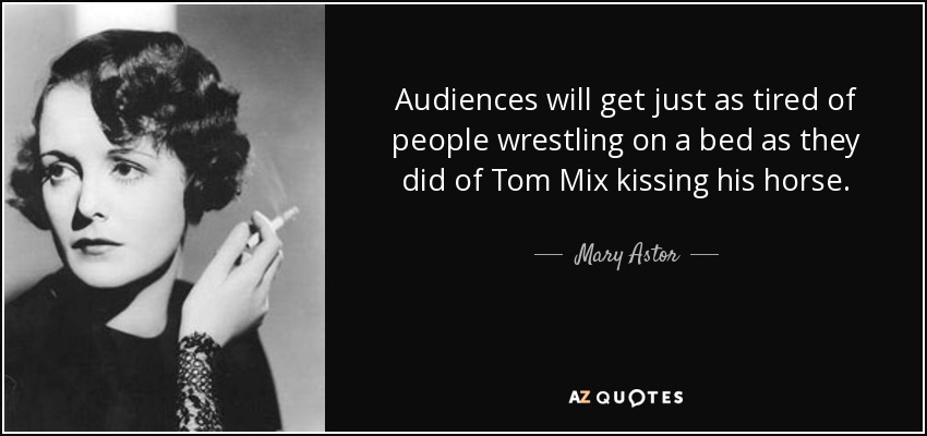 Audiences will get just as tired of people wrestling on a bed as they did of Tom Mix kissing his horse. - Mary Astor