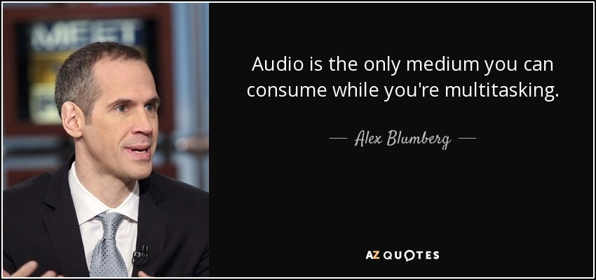 Audio is the only medium you can consume while you're multitasking. - Alex Blumberg
