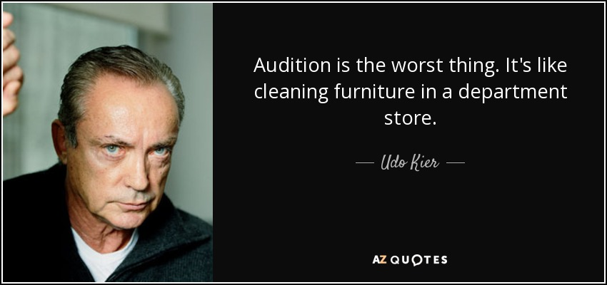 Audition is the worst thing. It's like cleaning furniture in a department store. - Udo Kier